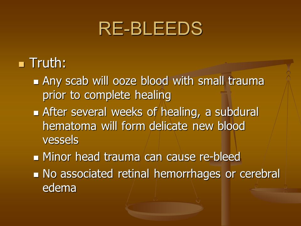 RE-BLEEDS Truth: Any scab will ooze blood with small trauma prior to complete healing.