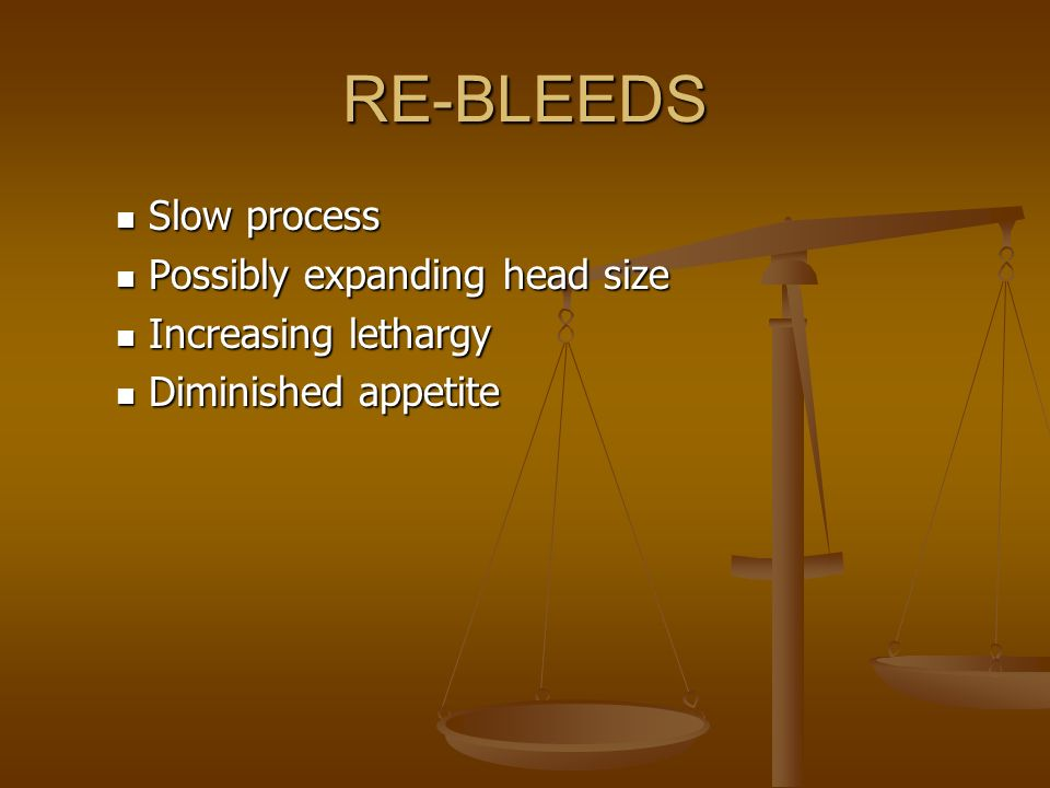 RE-BLEEDS Slow process Possibly expanding head size