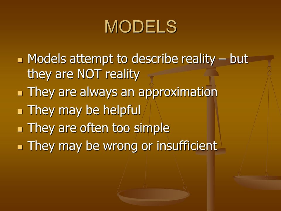 MODELS Models attempt to describe reality – but they are NOT reality
