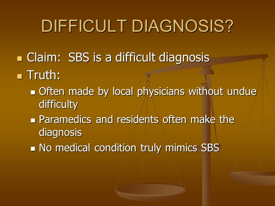 DIFFICULT DIAGNOSIS Claim: SBS is a difficult diagnosis Truth: