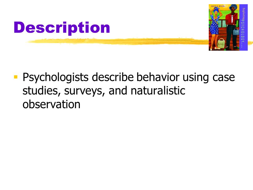 Description Psychologists describe behavior using case studies, surveys, and naturalistic observation.