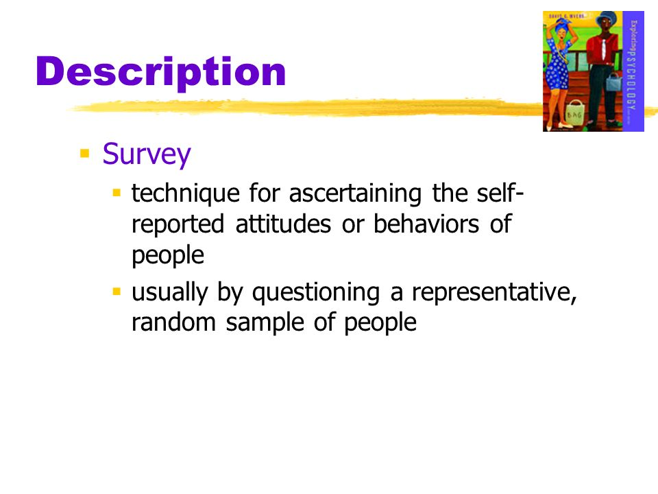 Description Survey. technique for ascertaining the self-reported attitudes or behaviors of people.