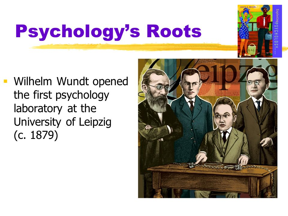 Psychology's Roots Wilhelm Wundt opened the first psychology laboratory at the University of Leipzig (c.