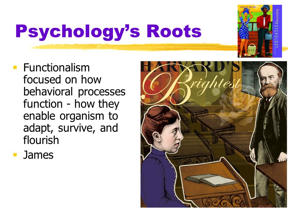 Psychology's Roots Functionalism focused on how behavioral processes function - how they enable organism to adapt, survive, and flourish.