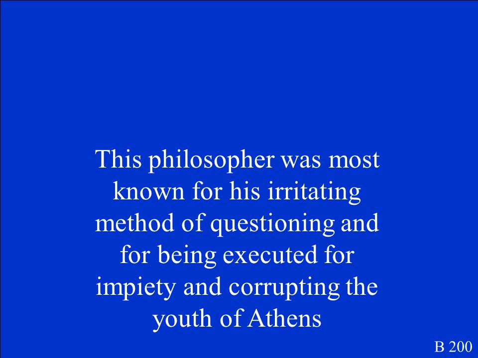 This philosopher was most known for his irritating method of questioning and for being executed for impiety and corrupting the youth of Athens