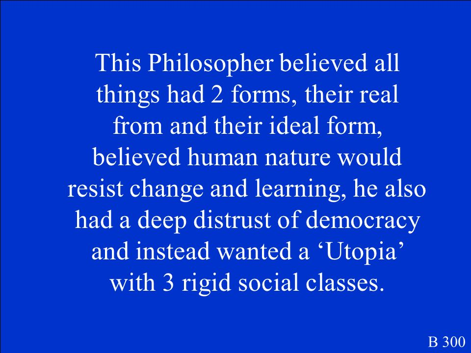 This Philosopher believed all things had 2 forms, their real from and their ideal form, believed human nature would resist change and learning, he also had a deep distrust of democracy and instead wanted a 'Utopia' with 3 rigid social classes.
