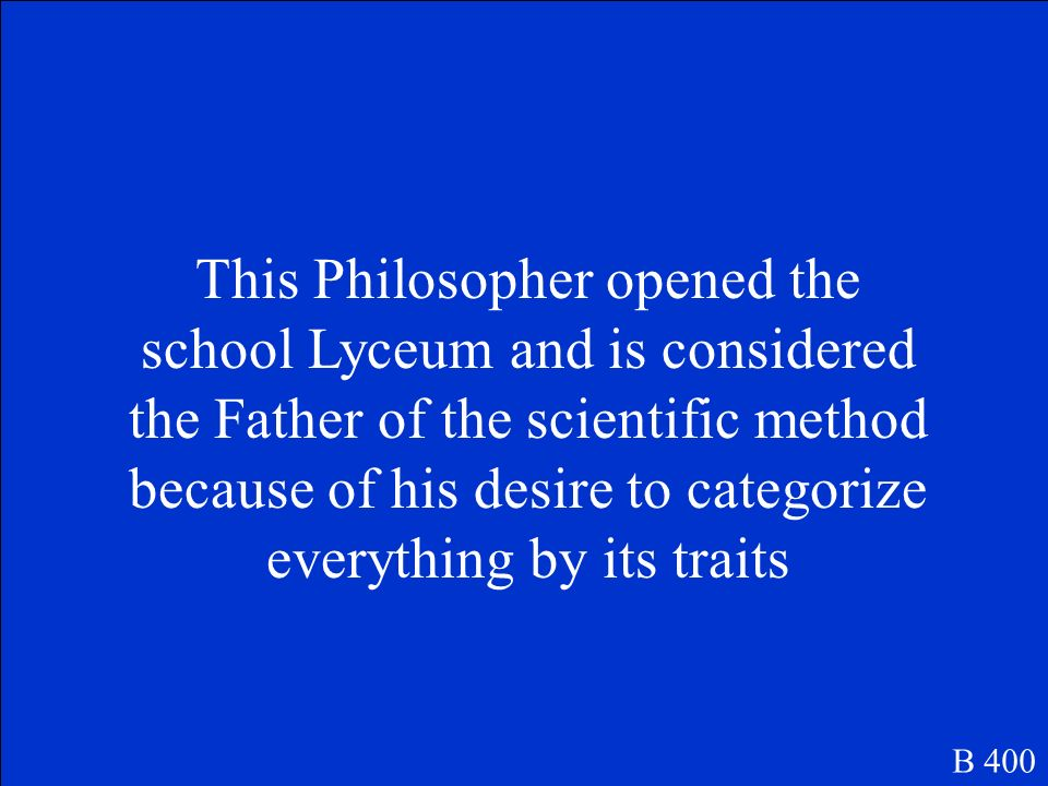 This Philosopher opened the school Lyceum and is considered the Father of the scientific method because of his desire to categorize everything by its traits