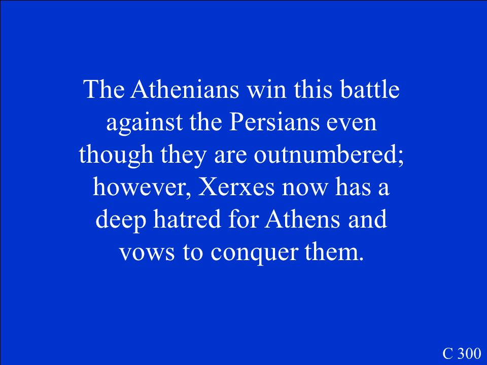 The Athenians win this battle against the Persians even though they are outnumbered; however, Xerxes now has a deep hatred for Athens and vows to conquer them.
