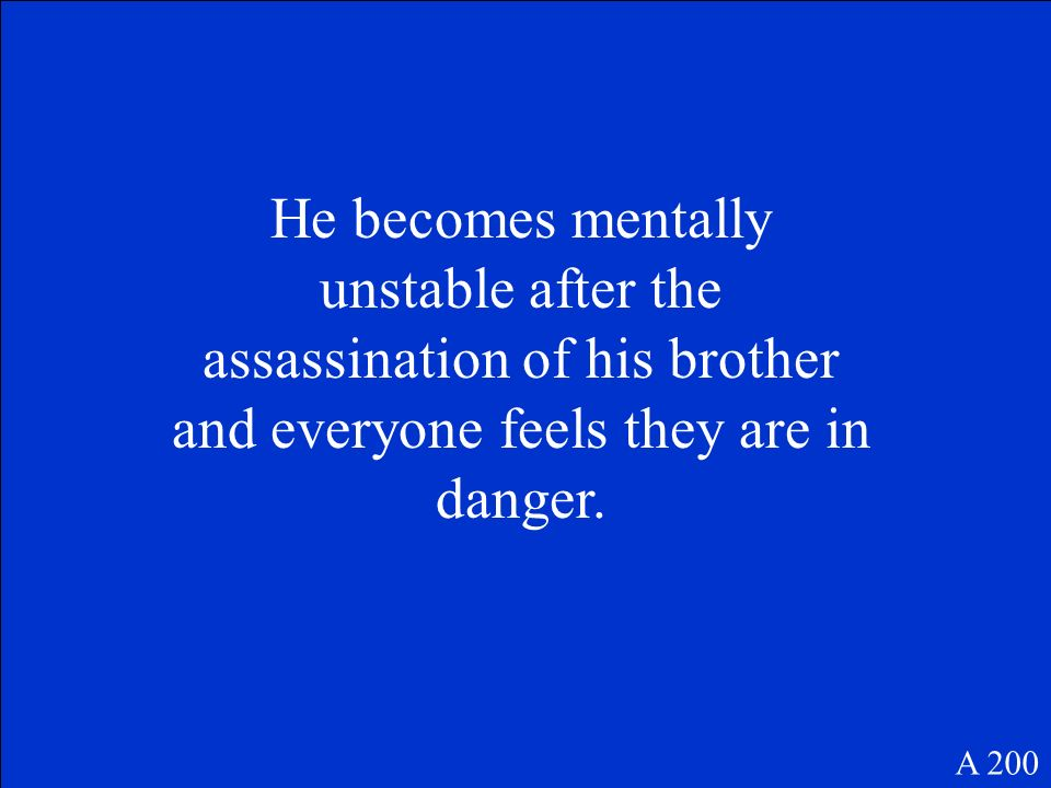 He becomes mentally unstable after the assassination of his brother and everyone feels they are in danger.
