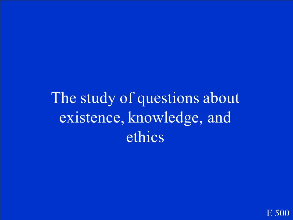 The study of questions about existence, knowledge, and ethics