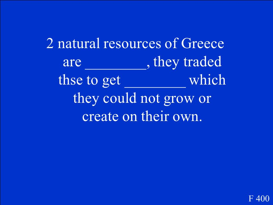 2 natural resources of Greece are ________, they traded thse to get ________ which they could not grow or create on their own.
