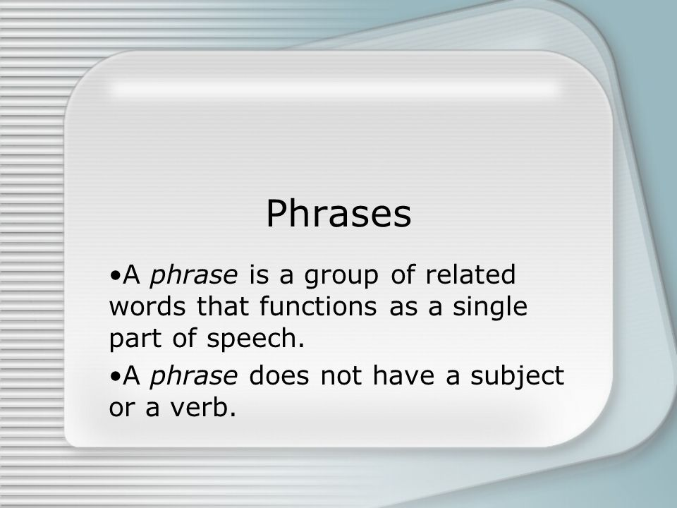 Phrases A phrase is a group of related words that functions as a single part of speech.