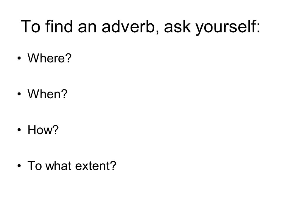To find an adverb, ask yourself: