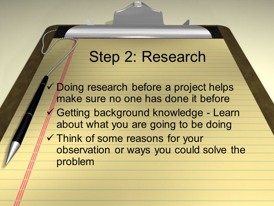 Step 2: Research Doing research before a project helps make sure no one has done it before.
