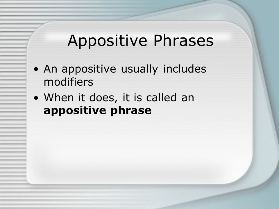 Appositive Phrases An appositive usually includes modifiers