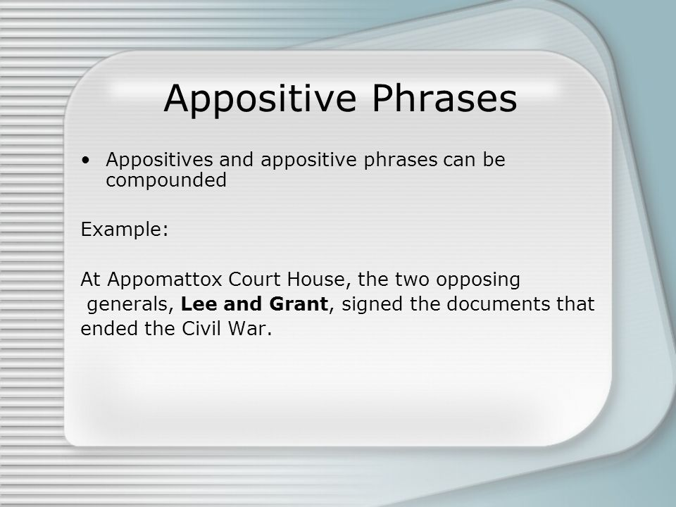 Appositive Phrases Appositives and appositive phrases can be compounded. Example: At Appomattox Court House, the two opposing.