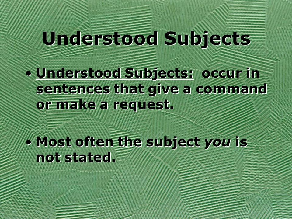Understood SubjectsUnderstood Subjects: occur in sentences that give a command or make a request.