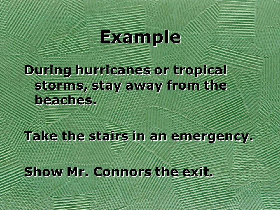 ExampleDuring hurricanes or tropical storms, stay away from the beaches. Take the stairs in an emergency.