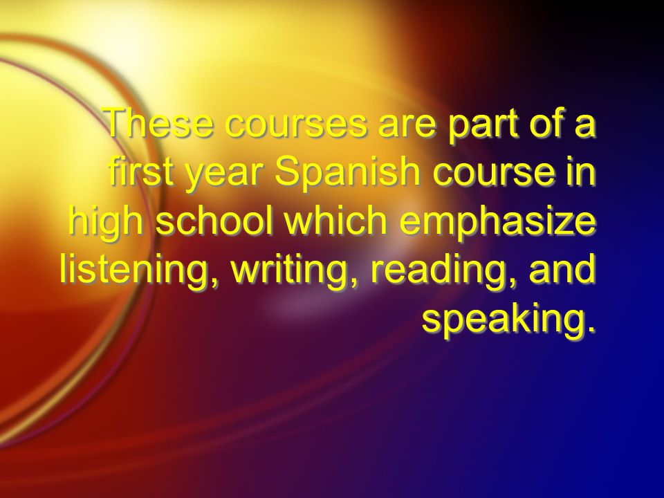 These courses are part of a first year Spanish course in high school which emphasize listening, writing, reading, and speaking.