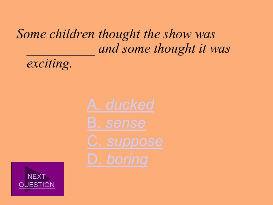 A. ducked B. sense C. suppose D. boring