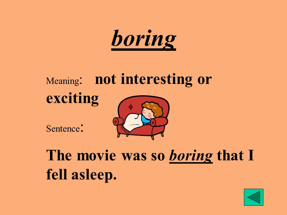 boring The movie was so boring that I fell asleep.