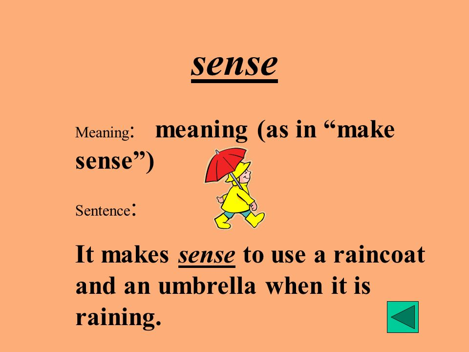 sense Meaning: meaning (as in make sense ) Sentence: It makes sense to use a raincoat and an umbrella when it is raining.