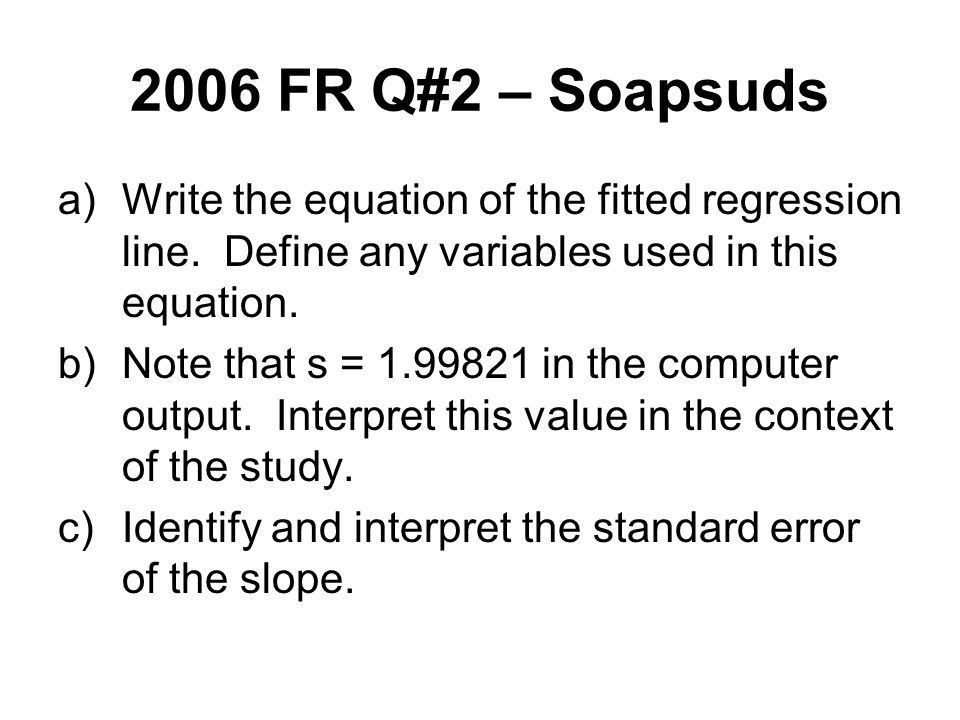 2006 FR Q#2 – Soapsuds Write the equation of the fitted regression line. Define any variables used in this equation.