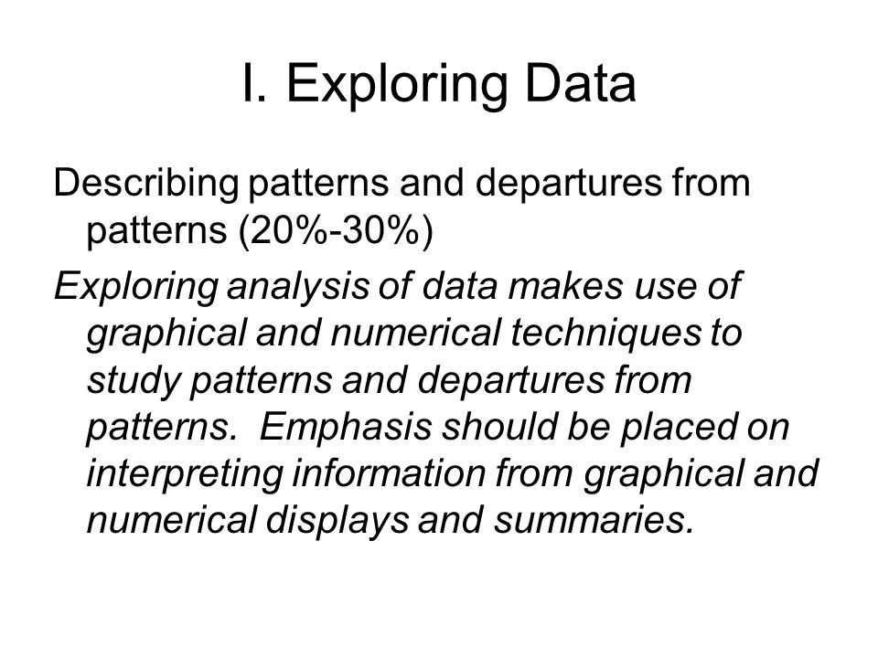 I. Exploring Data Describing patterns and departures from patterns (20%-30%)