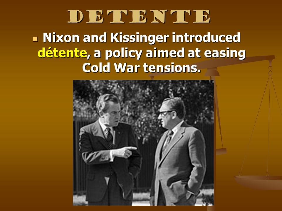 Detente Nixon and Kissinger introduced détente, a policy aimed at easing Cold War tensions.