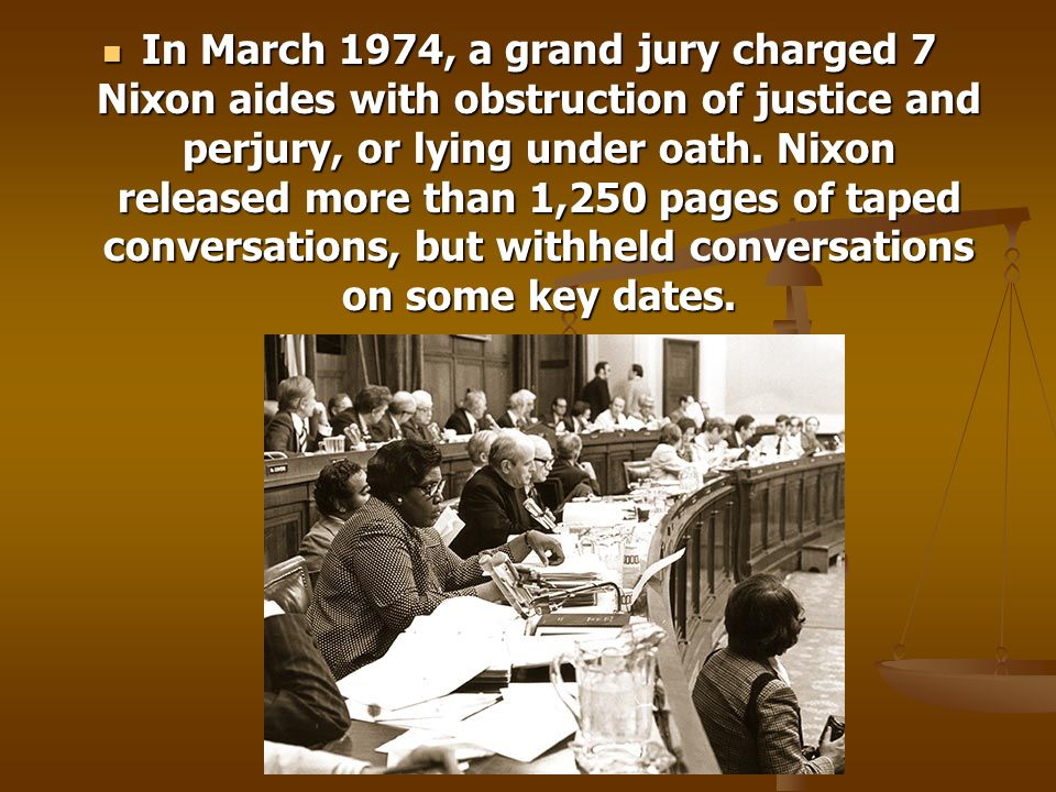 In March 1974, a grand jury charged 7 Nixon aides with obstruction of justice and perjury, or lying under oath.