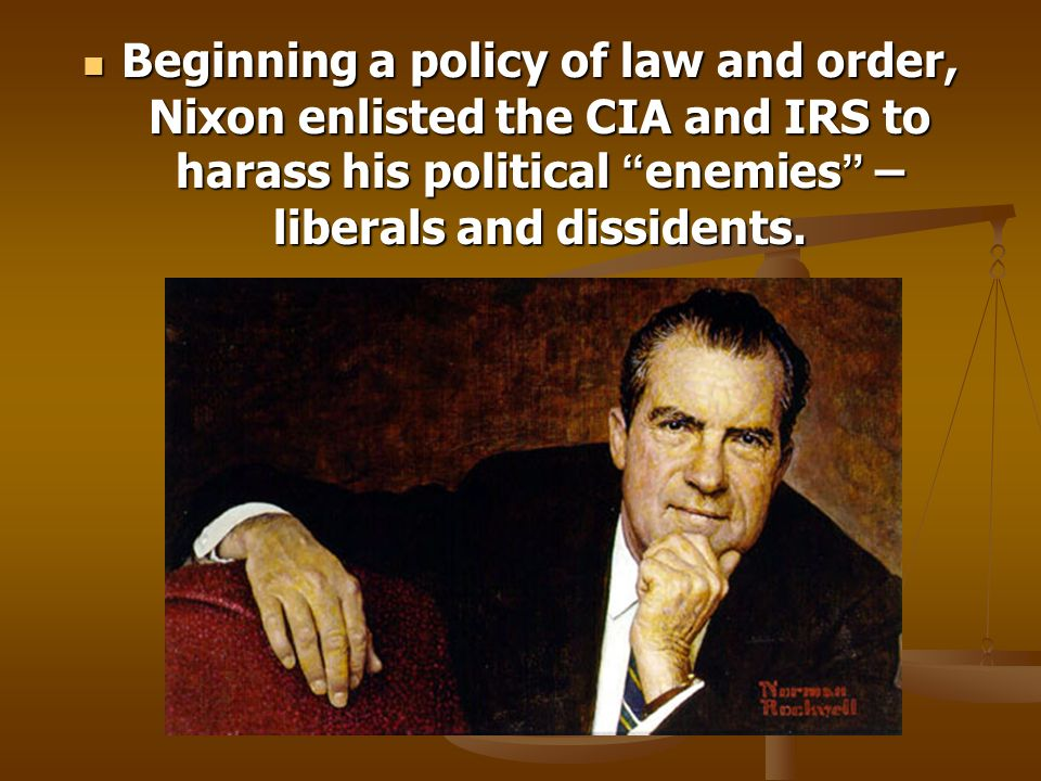 Beginning a policy of law and order, Nixon enlisted the CIA and IRS to harass his political enemies – liberals and dissidents.