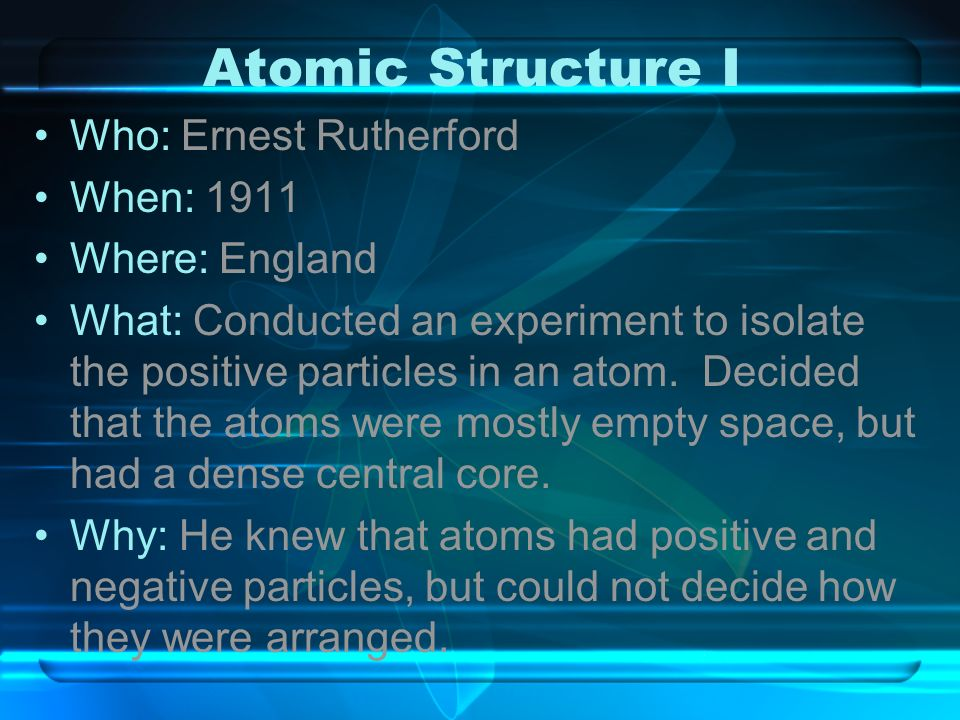 Atomic Structure I Who: Ernest Rutherford When: 1911 Where: England