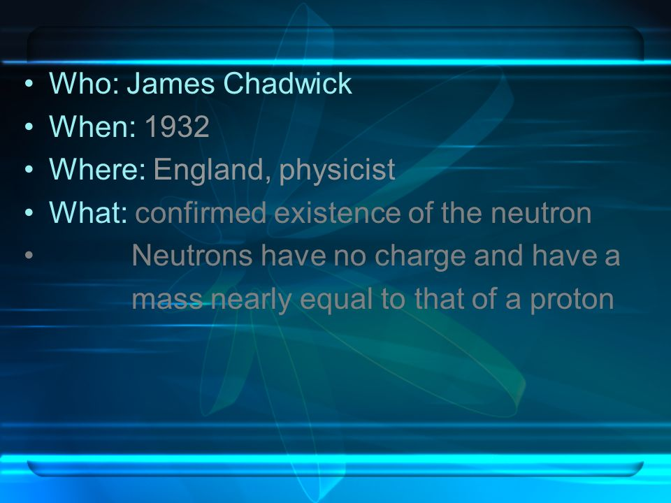 Who: James ChadwickWhen: 1932. Where: England, physicist. What: confirmed existence of the neutron.