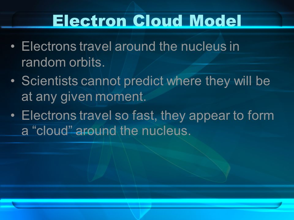Electron Cloud Model Electrons travel around the nucleus in random orbits. Scientists cannot predict where they will be at any given moment.