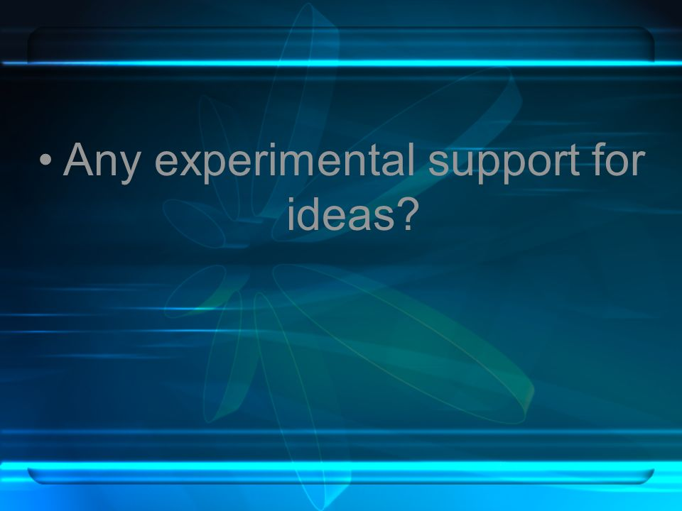 Any experimental support for ideas