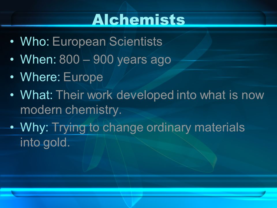 Alchemists Who: European Scientists When: 800 – 900 years ago