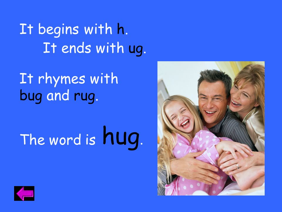 hug. It begins with h. It ends with ug. It rhymes with bug and rug.