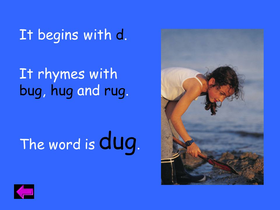 It begins with d. It rhymes with bug, hug and rug. dug. The word is