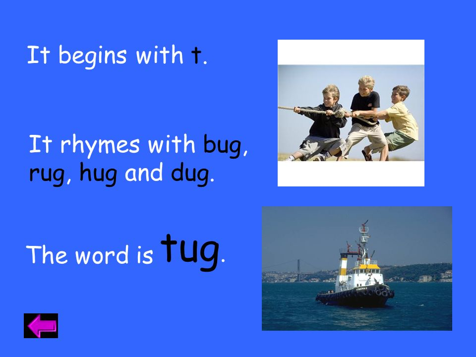 tug. It begins with t. It rhymes with bug, rug, hug and dug.