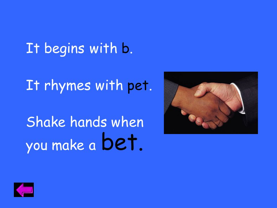 It begins with b. It rhymes with pet. Shake hands when you make a bet.