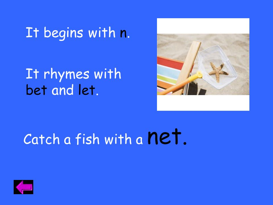 It begins with n. It rhymes with bet and let. net. Catch a fish with a