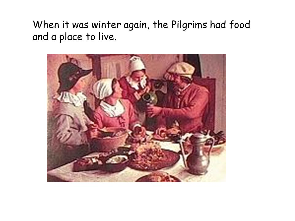 When it was winter again, the Pilgrims had food and a place to live.
