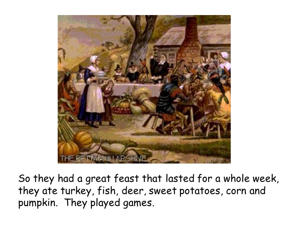 So they had a great feast that lasted for a whole week, they ate turkey, fish, deer, sweet potatoes, corn and pumpkin.