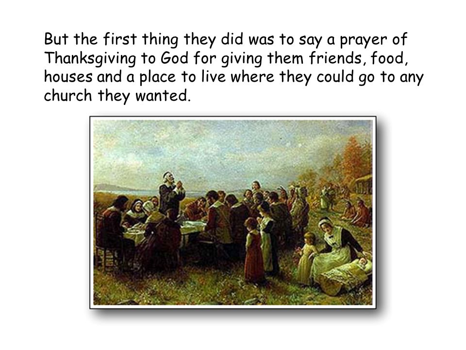 But the first thing they did was to say a prayer of Thanksgiving to God for giving them friends, food, houses and a place to live where they could go to any church they wanted.