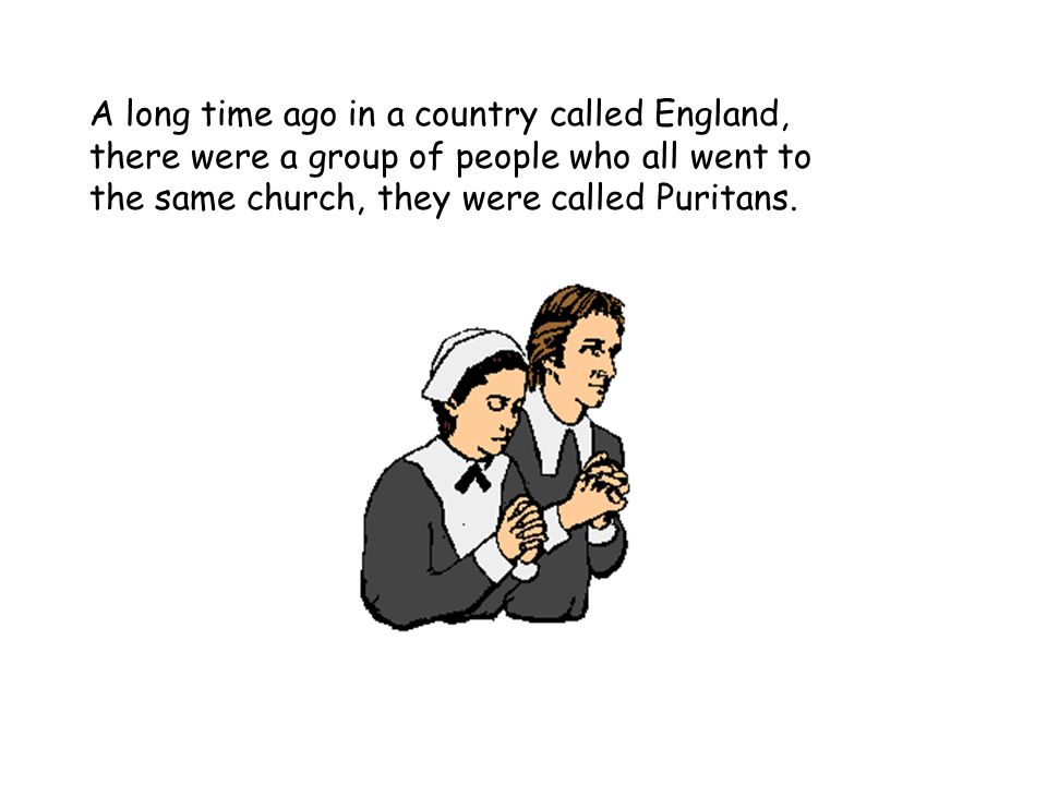 A long time ago in a country called England, there were a group of people who all went to the same church, they were called Puritans.
