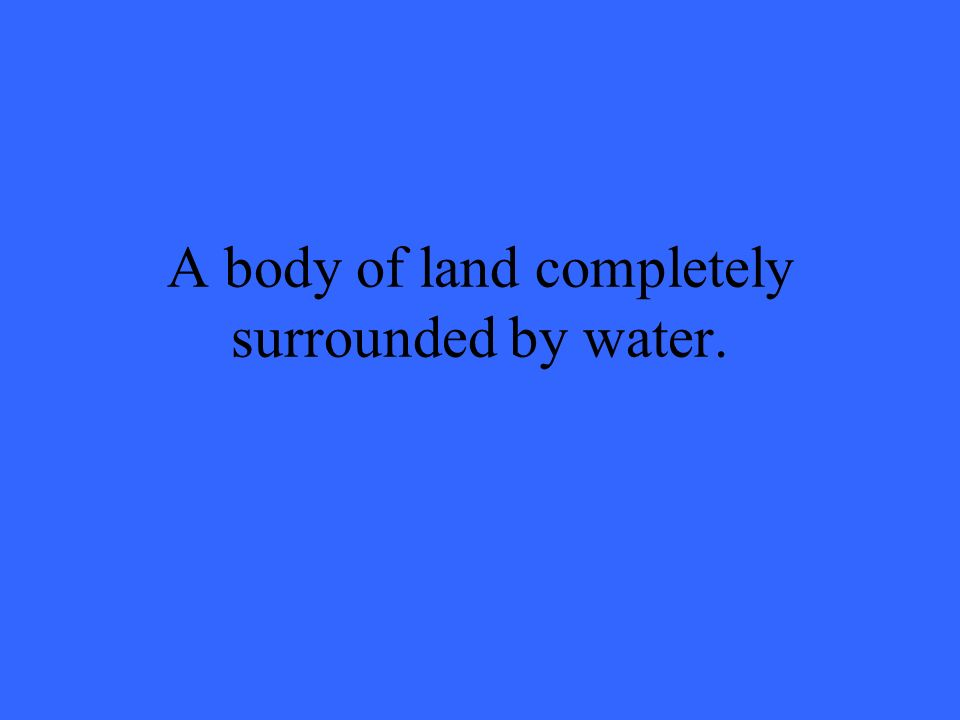A body of land completely surrounded by water.