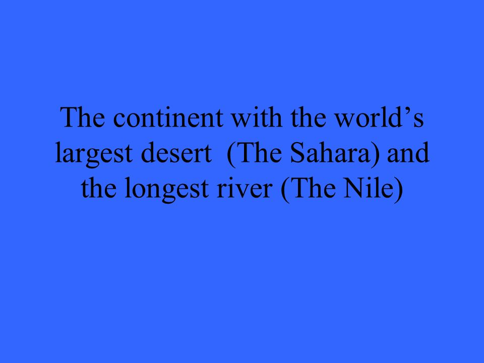 The continent with the world's largest desert (The Sahara) and the longest river (The Nile)
