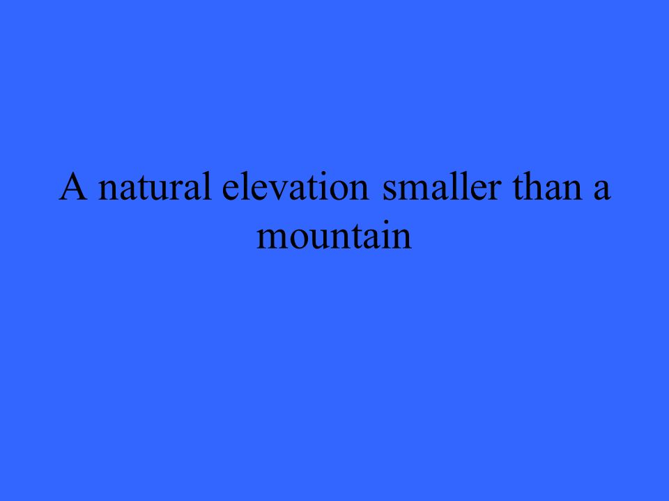 A natural elevation smaller than a mountain