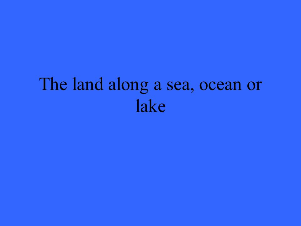 The land along a sea, ocean or lake