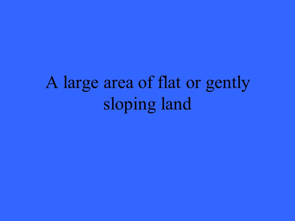 A large area of flat or gently sloping land